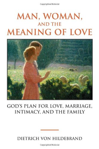 Man, Woman, and the Meaning of Love: God's Plan for Love, Marriage, Intimacy, and the Family