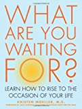 img - for What Are You Waiting For?: Learn How to Rise to the Occasion of Your Life book / textbook / text book