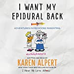 I Want My Epidural Back: Adventures in Mediocre Parenting | Karen Alpert