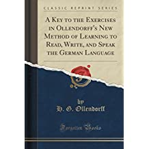 A Key to the Exercises in Ollendorff's New Method of Learning to Read, Write, and Speak the German Language (Classic Reprint)