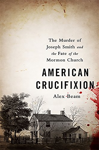 American Crucifixion: The Murder of Joseph Smith and the Fate ...