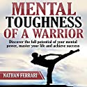 Mental Toughness of a Warrior: Discover the Full Potential of Your Mental Power, Master Your Life, and Achieve Success. Audiobook by Nathan Ferrari Narrated by Hugh Harper