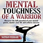 Mental Toughness of a Warrior: Discover the Full Potential of Your Mental Power, Master Your Life, and Achieve Success. | Nathan Ferrari