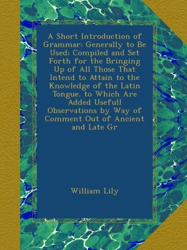 Download A Short Introduction of Grammar: Generally to Be Used; Compiled and Set Forth for the Bringing Up of All Those That Intend to Attain to the Knowledge ... by Way of Comment Out of Ancient and Late Gr pdf epub