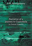 Narrative of a Journey to Guatemala in Central America, G. W. Montgomery, 5518576447