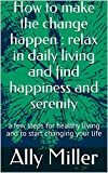 How to make the change happen : relax in daily living and find happiness and serenity: a few steps for healthy living and to start changing your life