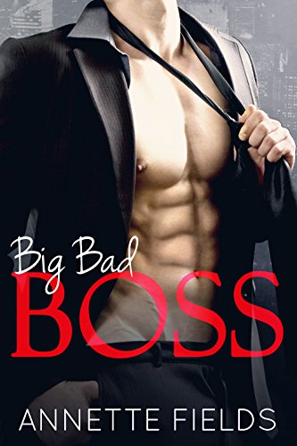 Big Bad Boss: A Bad Boy Billionaire Romance by [Fields, Annette]