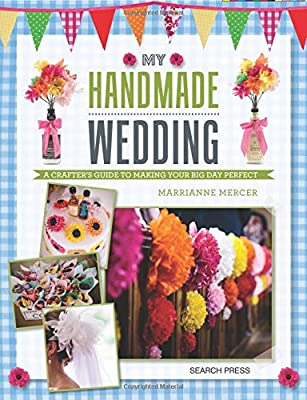 My Handmade Wedding: A crafter's guide to making your big day perfect