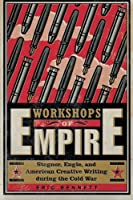 Workshops of Empire: Stegner, Engle, and American Creative Writing during the Cold War (New American Canon)
