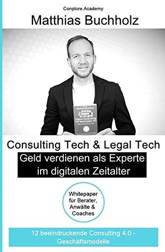 Consulting Tech & Legal Tech - Geld verdienen als Experte im digitalen Zeitalter: 12 beeindruckende Consulting 4.0 - Geschäftsmodelle