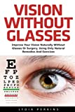 Vision Without Glasses: Improve Your Vision Naturally Without Glasses Or Surgery, Using Only Natural Remedies And Exercises (Vision Therapy, Eyesight Improvement, Eye Exercises)