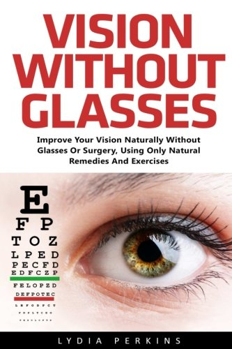 (Vision Without Glasses: Improve Your Vision Naturally Without Glasses Or Surgery, Using Only Natural Remedies And Exercises (Vision Therapy, Eyesight Improvement, Eye Exercises))