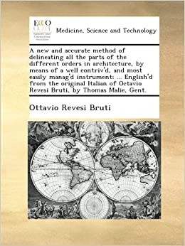 A new and accurate method of delineating all the parts of the different orders in architecture, by means of a well contriv'd, and most easily manag'd ... Octavio Revesi Bruti, by Thomas Malie, Gent.
