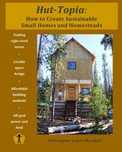Hut Topia How To Create Sustainable Small Homes And Homesteads
