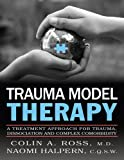 Trauma Model Therapy : A Treatment Approach for Trauma, Dissociation and Complex Comorbidity, Ross, Colin and Halpern, Naomi, 098218512X