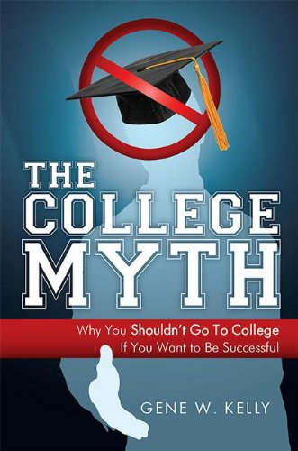 The College Myth: Why You Shouldn't Go To College If You Want To Be Successful