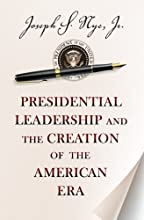 Presidential Leadership and the Creation of the American Era (Richard Ullman Lectures)