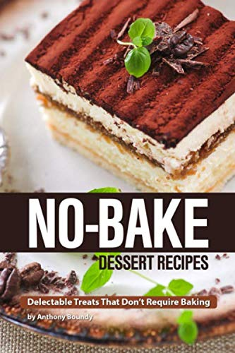 No-Bake Dessert Recipes: Delectable Treats That Don't Require Baking by Anthony Boundy