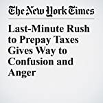 Last-Minute Rush to Prepay Taxes Gives Way to Confusion and Anger | Ben Casselman,Jeffery C. Mays