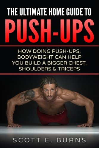 Download The Ultimate Home Guide To Push-Ups: How Doing Push-ups & Bodyweight Can Help You Build A Bigger Chest, Shoulders & Triceps ebook