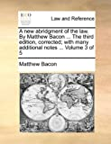 A New Abridgment of the Law by Matthew Bacon the Third Edition, Corrected; with Many Additional Notes, Matthew Bacon, 1170969976