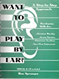 Want to Play by Ear? : A Step-by-Step Approach, Sprunger, Ron and Smith, Kathy, 0966595602