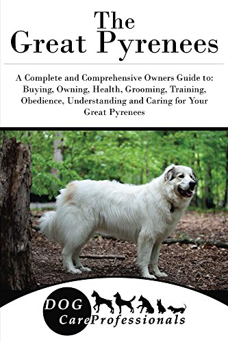 The Great Pyrenees: A Complete and Comprehensive Owners Guide to: Buying, Owning, Health, Grooming, Training, Obedience, Understanding and Caring for Your ... Caring for a Dog from a Puppy to Old Age 1)