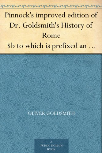 Pinnock's improved edition of Dr. Goldsmith's History of Rome $b to which is prefixed an introduction to the study of Roman history, and a great variety ... end of each section. $c By Wm. C. Taylor.