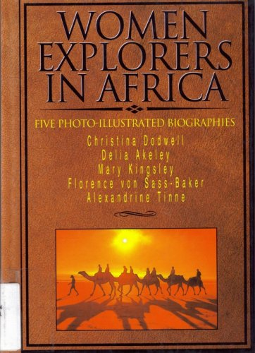 Women Explorers in Africa: Christina Dodwell, Delia Akeley, Mary Kingsley, Florence von Sass-Baker, Alexandrine Tinne (Short Biographies)