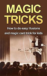 MAGIC TRICKS: How to do easy illusions and magic card tricks for kids (magic, tricks Book 1)