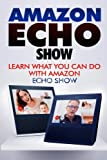Amazon Echo Show: Learn What You Can Do With Echo Show (Alexa, Echo Show, Smart Home Assistant, Tips and Tricks)