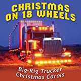 Christmas on 18 Wheels - Big-Rig Trucker Christmas Carols