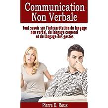 Communication non verbale - Tout savoir sur l'interprétation du langage non verbal, du langage corporel et du langage des gestes (French Edition)