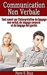 Communication non verbale. Tout savoir sur l'interprétation du langage non verbal, du langage corporel et du langage des gestes par Roux