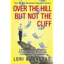 Over The Hill But Not The Cliff: 5 Strategies for 50+ Job Seekers to Push Past Ageism and Find a Job in the Loyalty-Free Workplace (The Perpetual Paycheck)