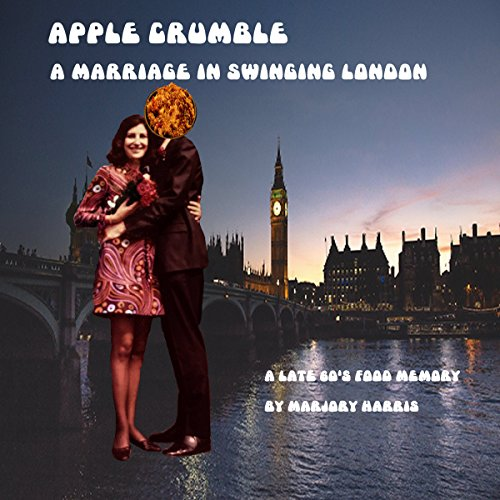 Apple Crumble: A Marriage in Swinging London: A Late 60s Food Memory, Book 3 by Marjory Harris