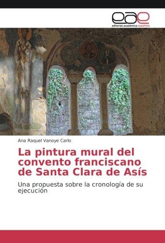 Read Online La pintura mural del convento franciscano de Santa Clara de Asís: Una propuesta sobre la cronología de su ejecución (Spanish Edition) ebook