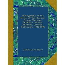 Bibliography of the Metals of the Platinum Group: Platinum, Palladium, Iridium, Rhodium, Osmium, Ruthenium, 1748-1896