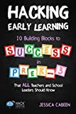 Hacking Early Learning: 10 Building Blocks to Success in Pre-K-3 That All Teachers and School Leaders Should Know (Hack Le...