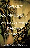 I Must Confess and Other Short Stories, Laura Goodsell, 1438996497