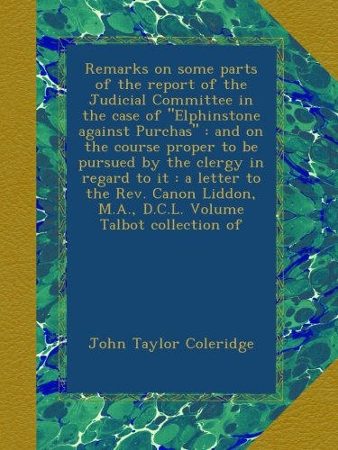 """Download Remarks on some parts of the report of the Judicial Committee in the case of """"Elphinstone against Purchas"""" : and on the course proper to be pursued by ... M.A., D.C.L. Volume Talbot collection of PDF"""