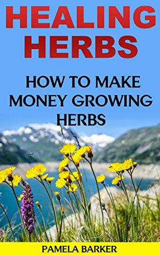 Healing Herbs: How To Make Money Growing Herbs by [Barker, Pamela]