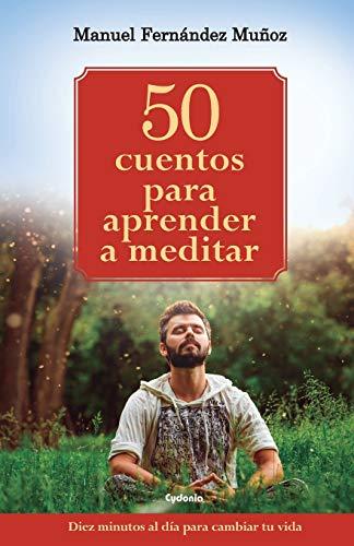 50 cuentos para aprender a meditar Diez minutos al día para cambiar tu vida (Vida actual)  [Fernández Muñoz, Manuel] (Tapa Blanda)