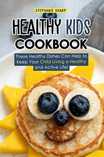 Healthy Kids Cookbook: These Healthy Dishes Can Help to Keep Your Child Living a Healthy and Active Life! by Stephanie Sharp