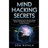 Mind Hacking Secrets: Control Thinking, Improve Decision Making, Reclaim Your Attention, and Unlock Your Limitless Potential