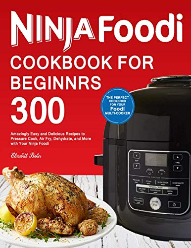 Ninja Foodi Cookbook For Beginners: 300 Amazingly Easy and Delicious Recipes to Pressure Cook, Air Fry, Dehydrate, and More with Your Ninja Foodi