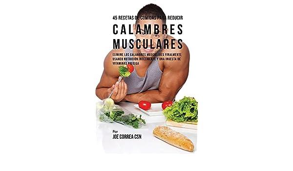 45 Recetas de Comidas Para Reducir Calambres Musculares: Elimine Los Calambres Musculares Finalmente Usando Nutrición Inteligente y Una Ingesta de Vitaminas ...