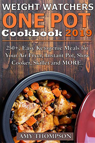 WEIGHT WATCHERS ONE POT COOKBOOK: 250+, Easy Ketogenic Meals for Your Air Fryer, Instant Pot, Slow Cooker, Skillet and MORE by Amy Thompson