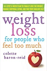 Weight Loss for People Who Feel Too Much: A 4-Step, 8-Week Plan to Finally Lose the Weight, Manage Emotional Eating, and Find Your Fabulous Self Kindle Edition