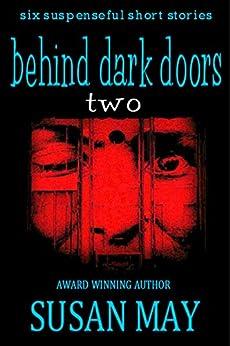 Behind Dark Doors (two): Six Suspenseful Short Stories by [May, Susan]